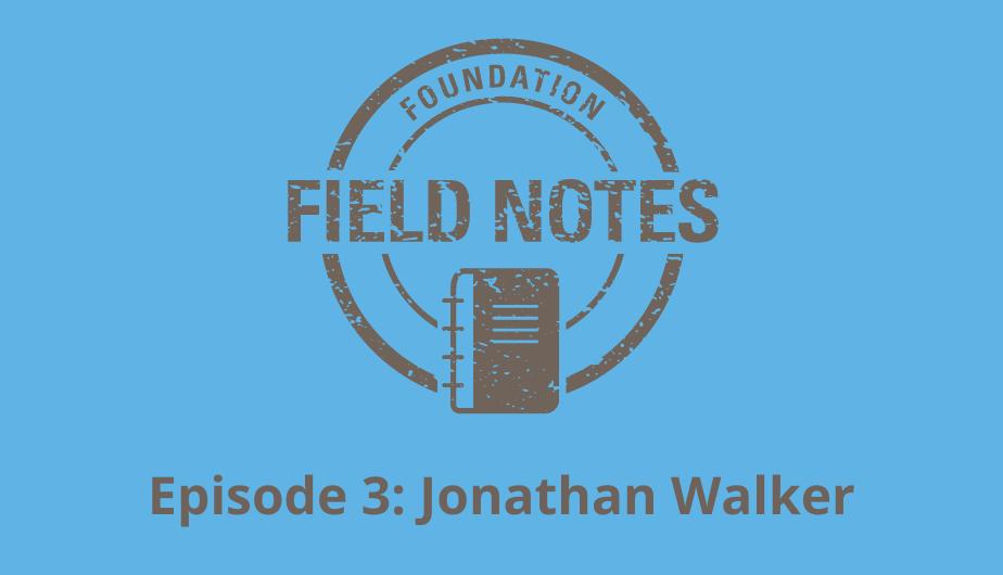 Field Notes Episode 3: Jonathan Walker